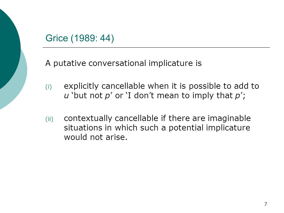 7 Grice (1989: 44) A putative conversational implicature is (i) explicitly cancellable when it is possible to add to u 'but not p' or 'I don't mean to