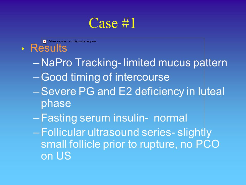 Case #1 s Recommended –Support of luteal phase with postpeak hCG injections, 2000 Units IM on peak +3, 5, 7, 9 –Continue vitamin B6 –Continue fertility-focused intercourse –Reassess after 2 cycles of hCG support