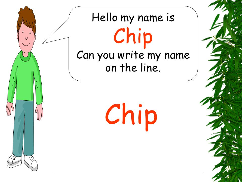 Hello my name is Chip Can you write my name on the line. Chip