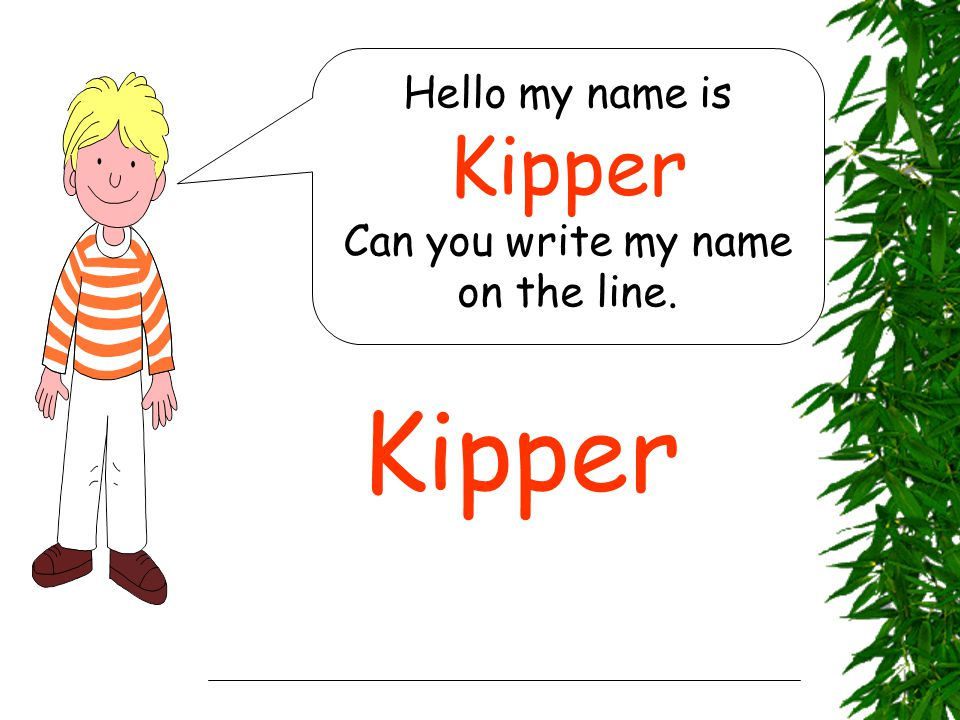 Hello my name is Kipper Can you write my name on the line. Kipper