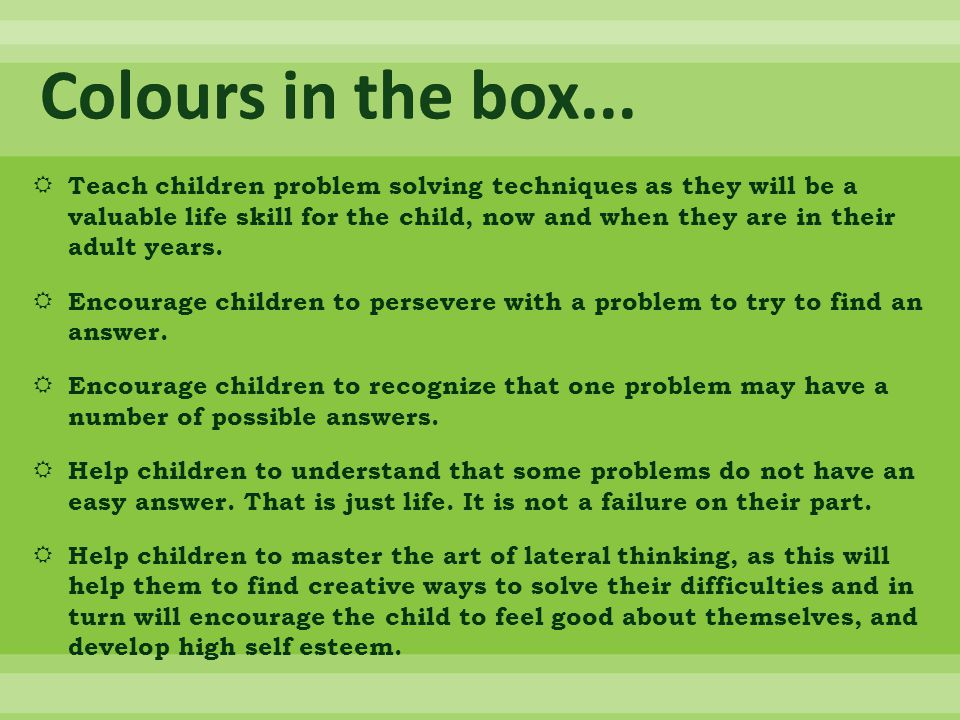  Teach children problem solving techniques as they will be a valuable life skill for the child, now and when they are in their adult years.