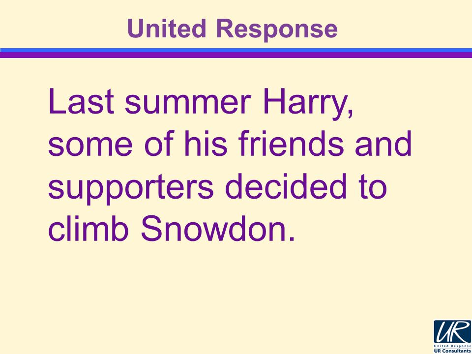 United Response Last summer Harry, some of his friends and supporters decided to climb Snowdon.
