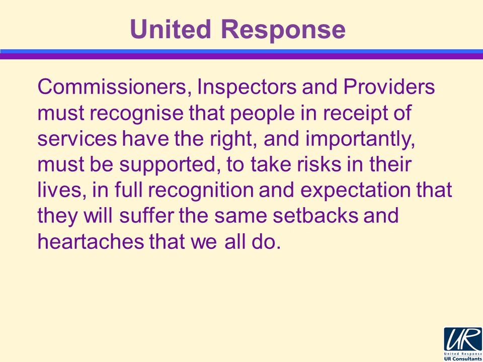 United Response Commissioners, Inspectors and Providers must recognise that people in receipt of services have the right, and importantly, must be supported, to take risks in their lives, in full recognition and expectation that they will suffer the same setbacks and heartaches that we all do.
