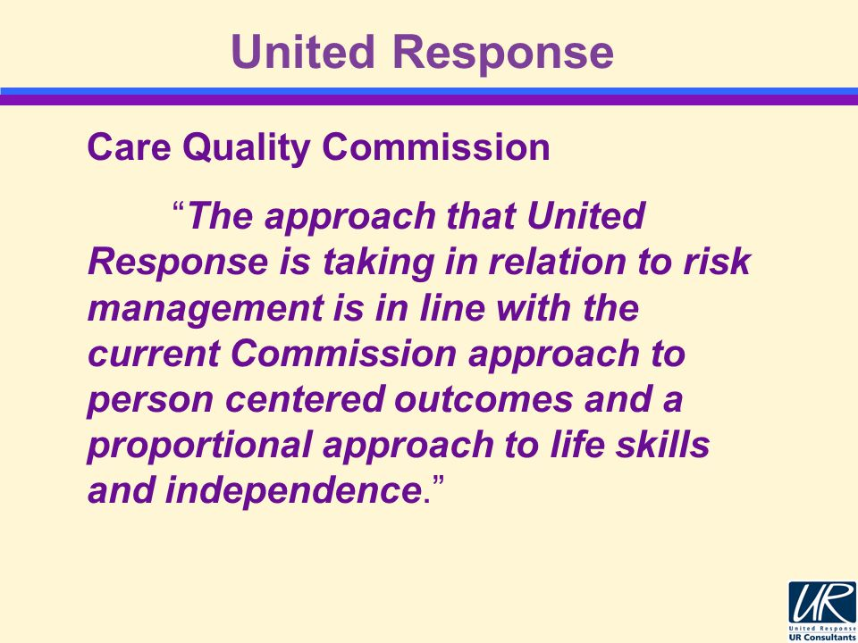 United Response Care Quality Commission The approach that United Response is taking in relation to risk management is in line with the current Commission approach to person centered outcomes and a proportional approach to life skills and independence.