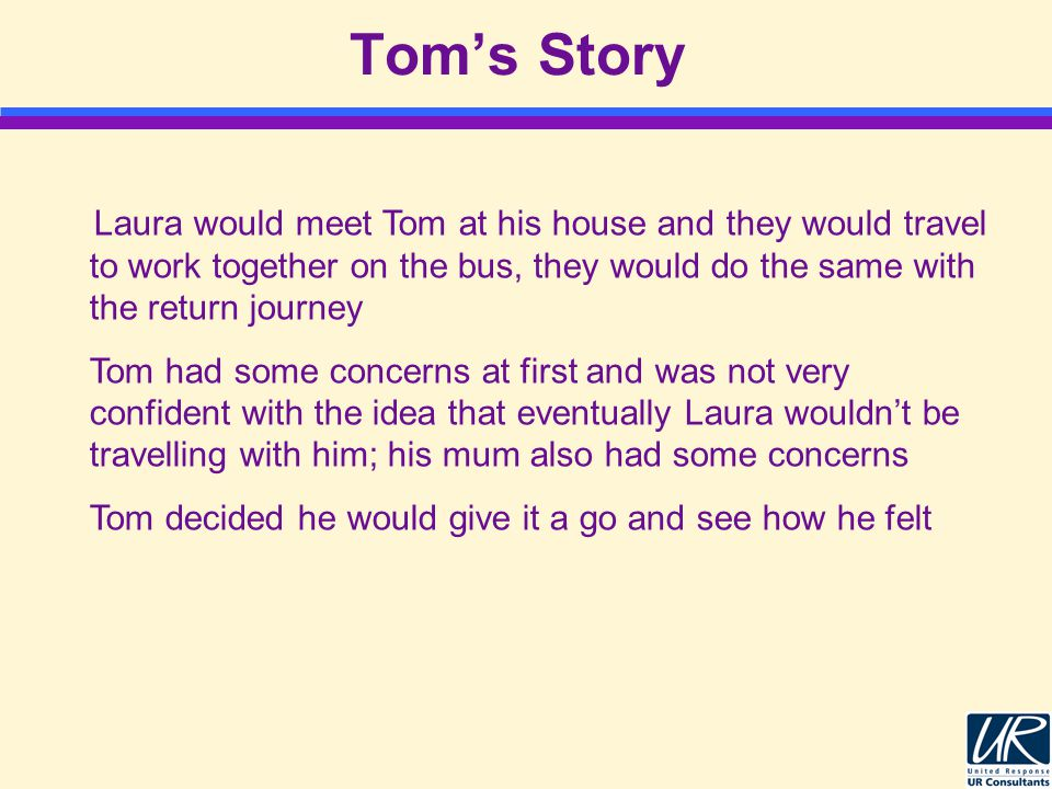 Tom's Story Laura would meet Tom at his house and they would travel to work together on the bus, they would do the same with the return journey Tom had some concerns at first and was not very confident with the idea that eventually Laura wouldn't be travelling with him; his mum also had some concerns Tom decided he would give it a go and see how he felt