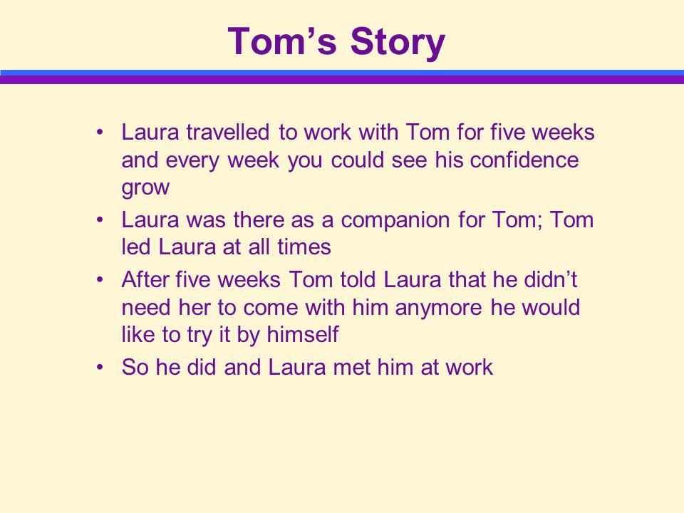 Tom's Story Laura travelled to work with Tom for five weeks and every week you could see his confidence grow Laura was there as a companion for Tom; Tom led Laura at all times After five weeks Tom told Laura that he didn't need her to come with him anymore he would like to try it by himself So he did and Laura met him at work