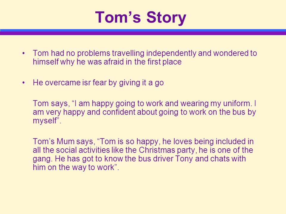 Tom's Story Tom had no problems travelling independently and wondered to himself why he was afraid in the first place He overcame isr fear by giving it a go Tom says, I am happy going to work and wearing my uniform.