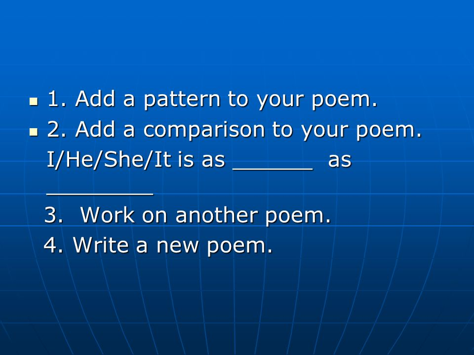1. Add a pattern to your poem. 1. Add a pattern to your poem. 2. Add a comparison to your poem. 2. Add a comparison to your poem. I/He/She/It is as __