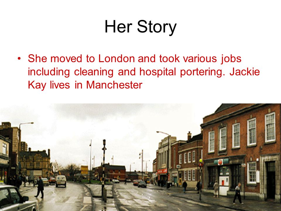 Her Story She moved to London and took various jobs including cleaning and hospital portering. Jackie Kay lives in Manchester