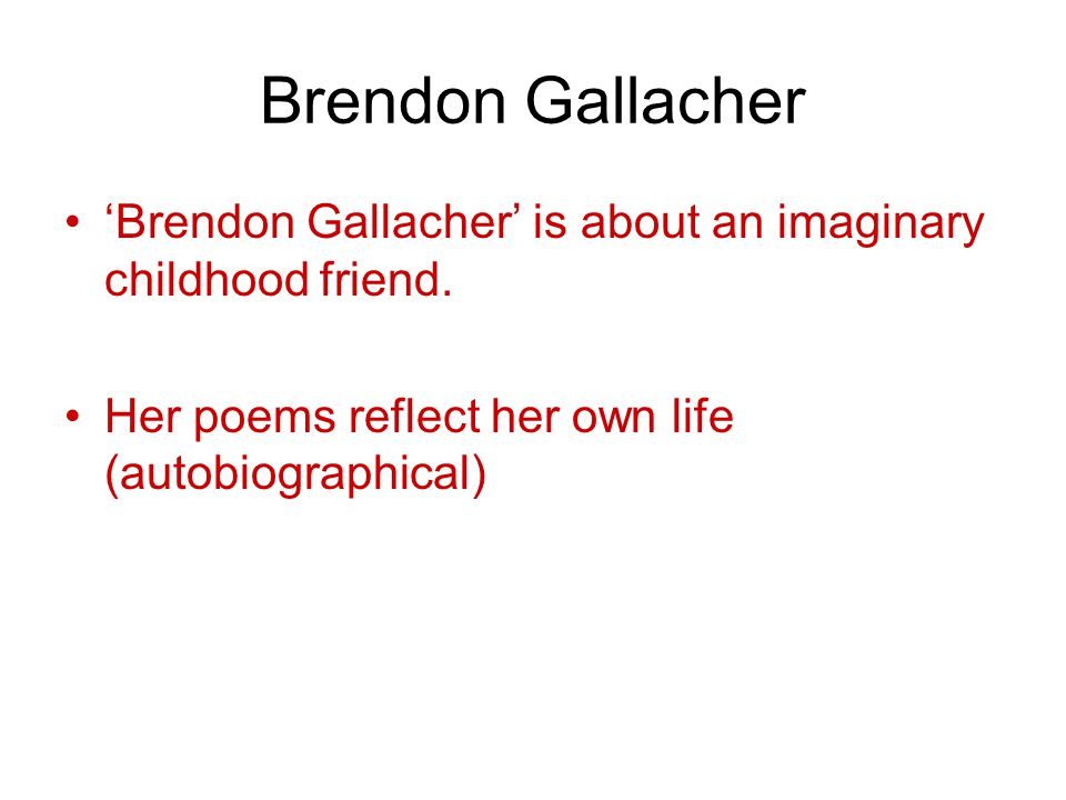 Brendon Gallacher 'Brendon Gallacher' is about an imaginary childhood friend. Her poems reflect her own life (autobiographical)