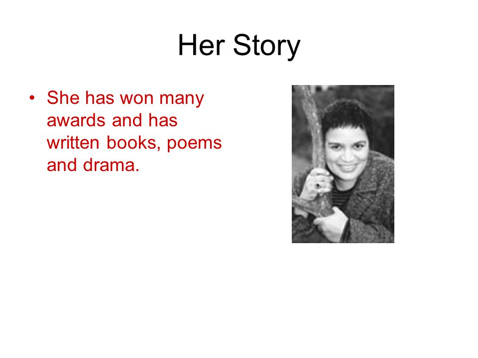 Her Story She has won many awards and has written books, poems and drama.