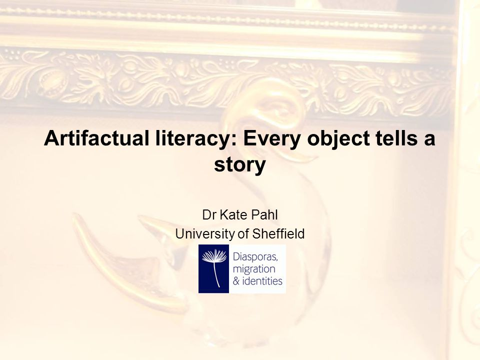 Artifactual literacy: Every object tells a story Dr Kate Pahl University of Sheffield