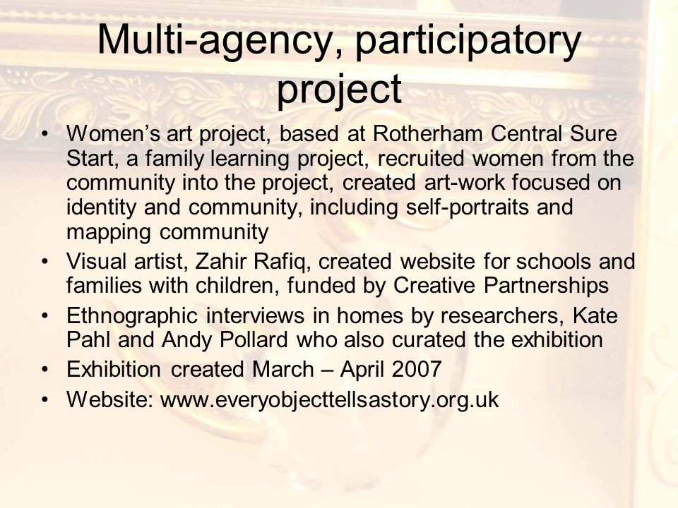 Multi-agency, participatory project Women's art project, based at Rotherham Central Sure Start, a family learning project, recruited women from the community into the project, created art-work focused on identity and community, including self-portraits and mapping community Visual artist, Zahir Rafiq, created website for schools and families with children, funded by Creative Partnerships Ethnographic interviews in homes by researchers, Kate Pahl and Andy Pollard who also curated the exhibition Exhibition created March – April 2007 Website: www.everyobjecttellsastory.org.uk