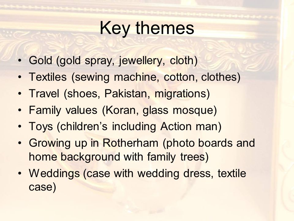 Key themes Gold (gold spray, jewellery, cloth) Textiles (sewing machine, cotton, clothes) Travel (shoes, Pakistan, migrations) Family values (Koran, glass mosque) Toys (children's including Action man) Growing up in Rotherham (photo boards and home background with family trees) Weddings (case with wedding dress, textile case)