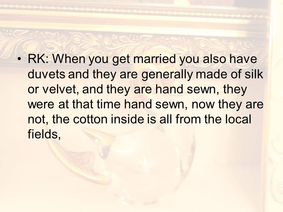 RK: When you get married you also have duvets and they are generally made of silk or velvet, and they are hand sewn, they were at that time hand sewn, now they are not, the cotton inside is all from the local fields,