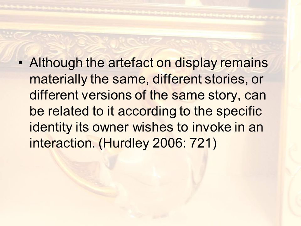 Although the artefact on display remains materially the same, different stories, or different versions of the same story, can be related to it according to the specific identity its owner wishes to invoke in an interaction.