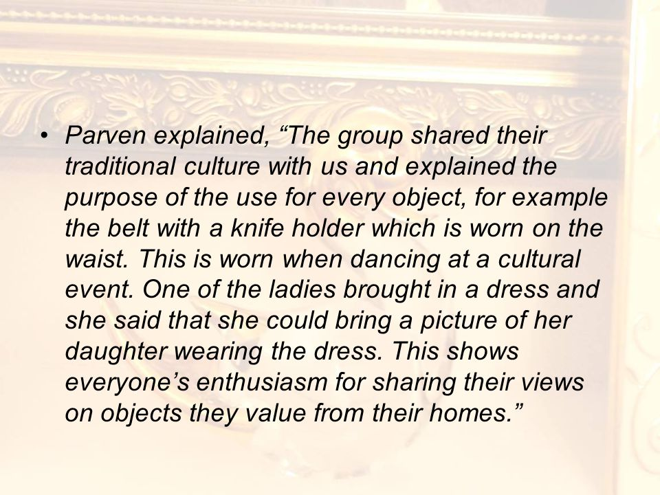 Parven explained, The group shared their traditional culture with us and explained the purpose of the use for every object, for example the belt with a knife holder which is worn on the waist.