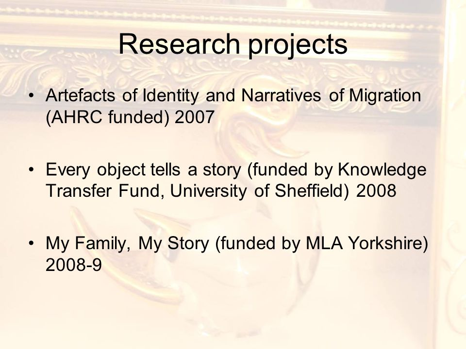 Research projects Artefacts of Identity and Narratives of Migration (AHRC funded) 2007 Every object tells a story (funded by Knowledge Transfer Fund, University of Sheffield) 2008 My Family, My Story (funded by MLA Yorkshire) 2008-9