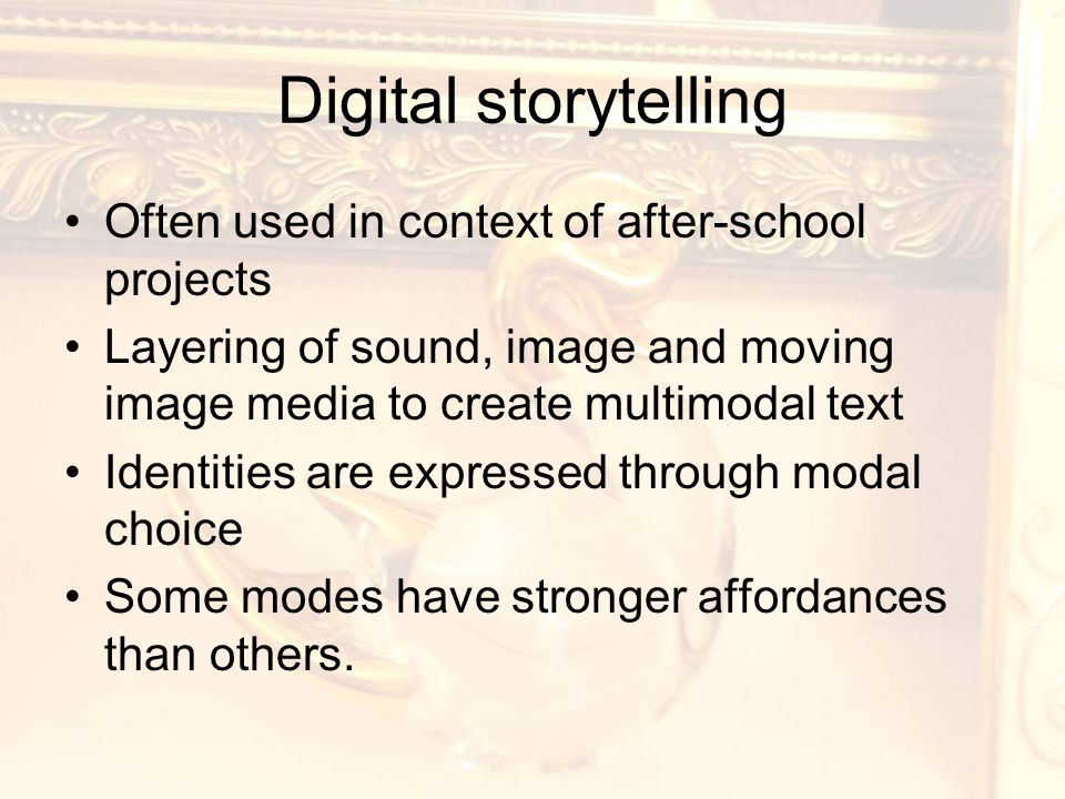 Digital storytelling Often used in context of after-school projects Layering of sound, image and moving image media to create multimodal text Identities are expressed through modal choice Some modes have stronger affordances than others.