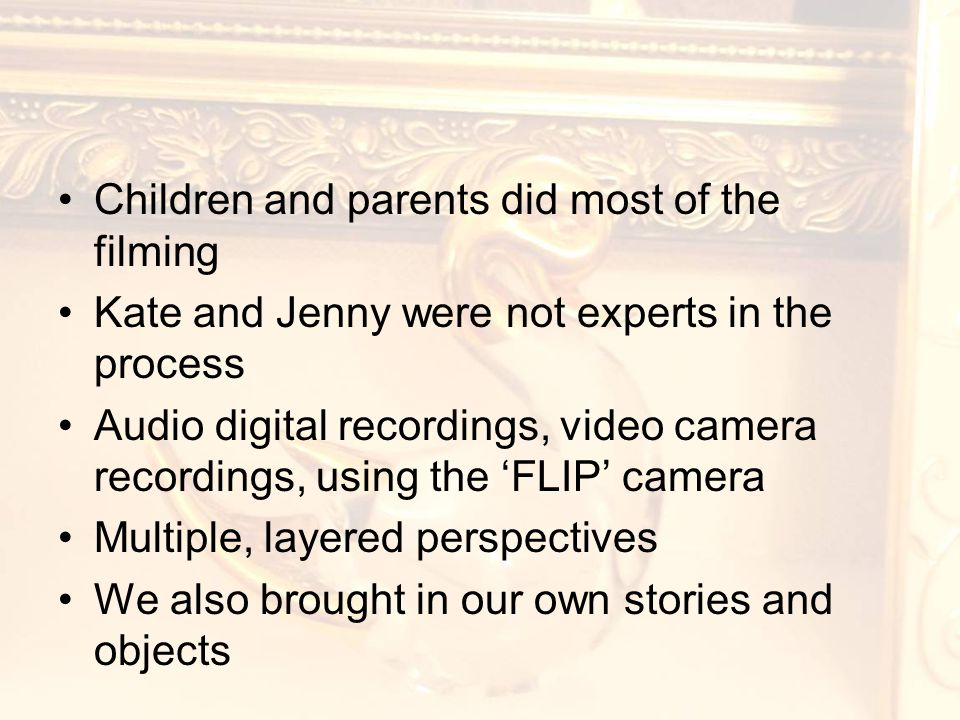 Children and parents did most of the filming Kate and Jenny were not experts in the process Audio digital recordings, video camera recordings, using the 'FLIP' camera Multiple, layered perspectives We also brought in our own stories and objects