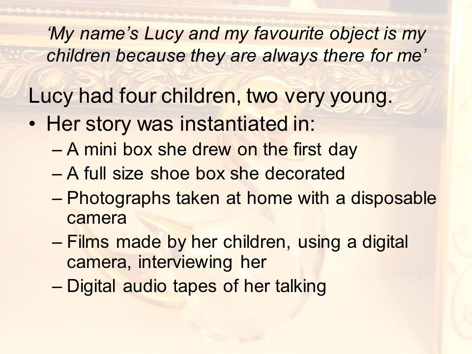 'My name's Lucy and my favourite object is my children because they are always there for me' Lucy had four children, two very young.