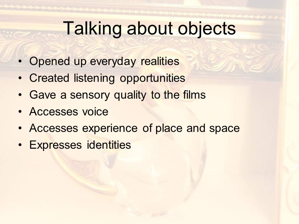 Talking about objects Opened up everyday realities Created listening opportunities Gave a sensory quality to the films Accesses voice Accesses experience of place and space Expresses identities