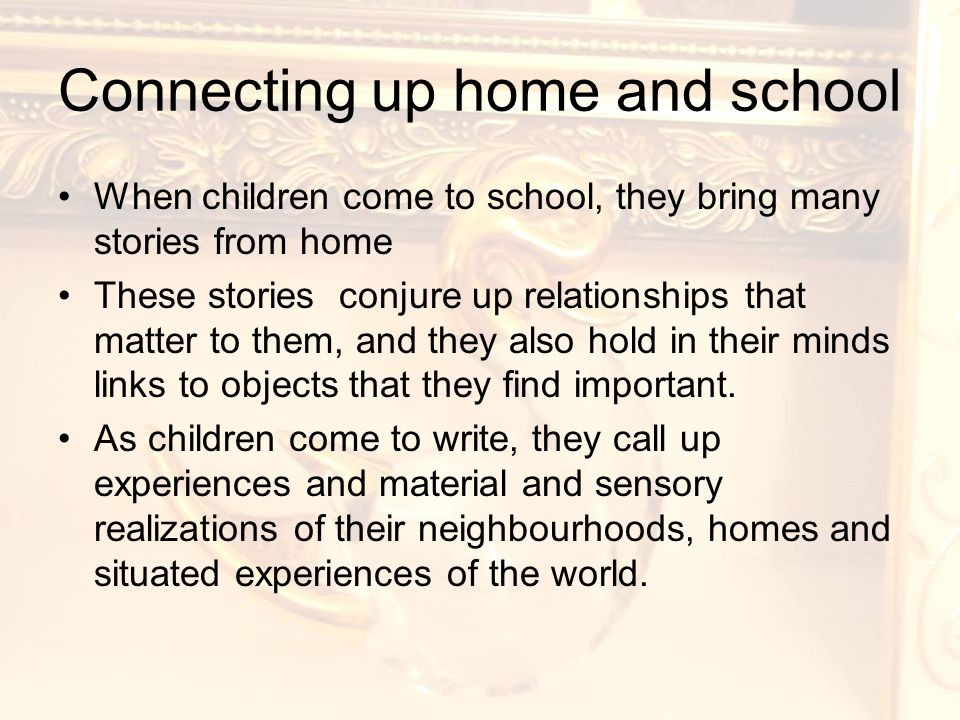 Connecting up home and school When children come to school, they bring many stories from home These stories conjure up relationships that matter to them, and they also hold in their minds links to objects that they find important.