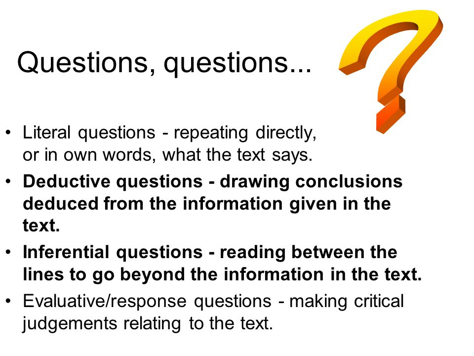 Questions, questions... Literal questions - repeating directly, or in own words, what the text says. Deductive questions - drawing conclusions deduced