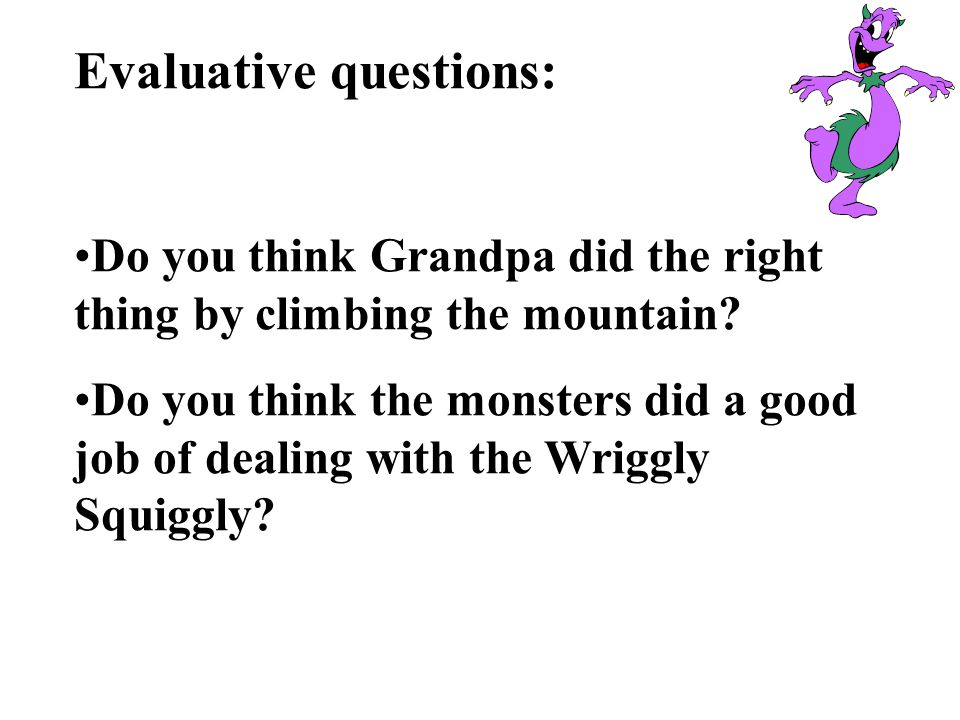 Evaluative questions: Do you think Grandpa did the right thing by climbing the mountain? Do you think the monsters did a good job of dealing with the