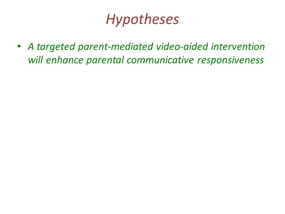 Hypotheses A targeted parent-mediated video-aided intervention will enhance parental communicative responsiveness …which will in turn elicit improved social responses/communication initiations from the child ….and reduced abnormality in communication …which will generalise to reduction in objectively rated autism social/communicative symptoms – Suggestive evidence from 2004 pilot study, other related parent interventions (for non-ASD 'at-risk' populations) and developmental theory