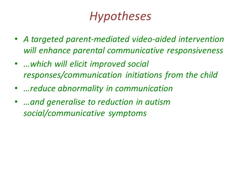 Hypotheses A targeted parent-mediated video-aided intervention will enhance parental communicative responsiveness …which will elicit improved social responses/communication initiations from the child …reduce abnormality in communication …and generalise to reduction in autism social/communicative symptoms – Suggestive evidence from 2004 pilot study, other related parent interventions (for non-ASD 'at-risk' populations) and developmental theory