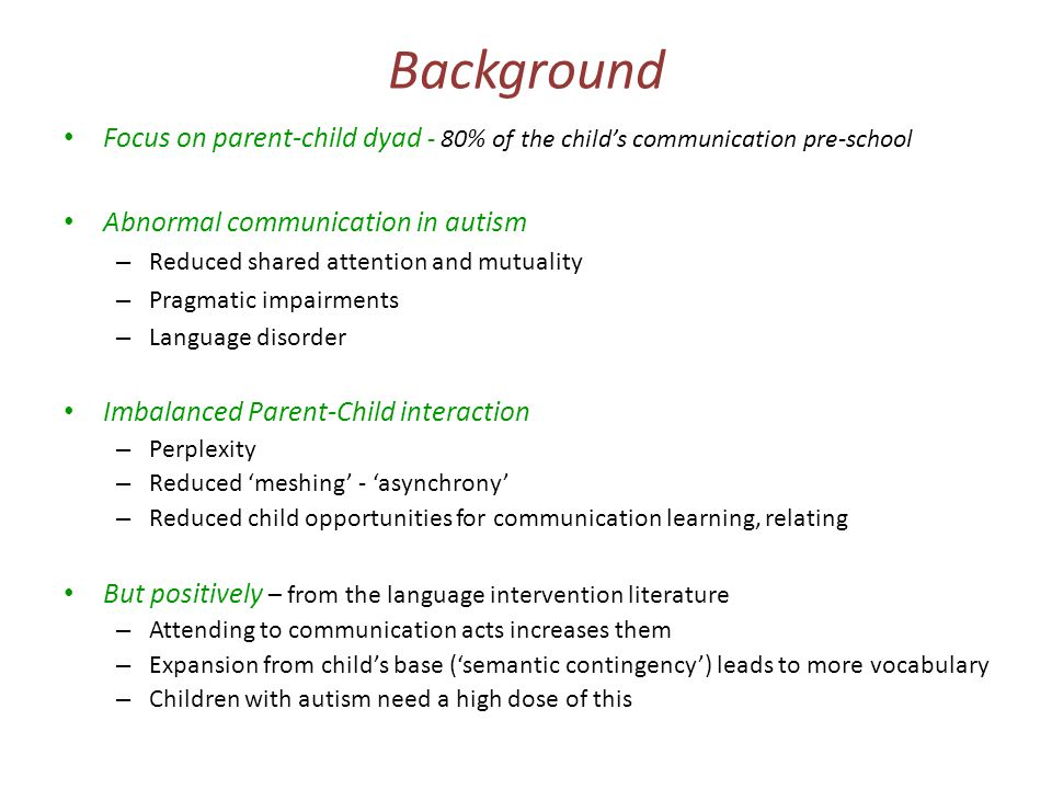Hypotheses A targeted parent-mediated video-aided intervention will enhance parental communicative responsiveness …which will elicit improved social responses/communication initiations from the child …reduce abnormality in communication …which will generalise to reduction in objectively rated autism social/communicative symptoms – Suggestive evidence from 2004 pilot study, other related parent interventions (for non-ASD 'at-risk' populations) and developmental theory