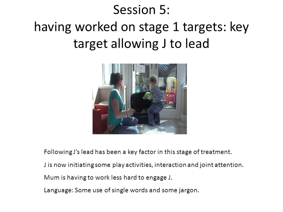 Session 5: having worked on stage 1 targets: key target allowing J to lead Following J's lead has been a key factor in this stage of treatment.