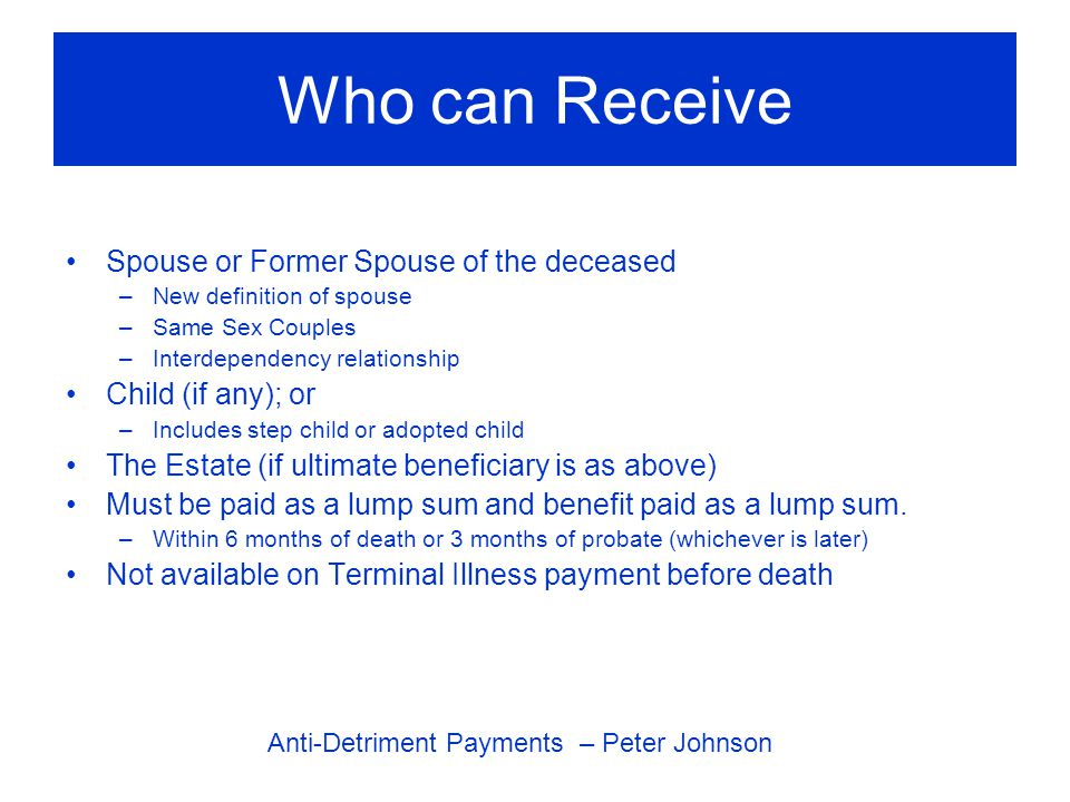 Who can Receive Spouse or Former Spouse of the deceased –New definition of spouse –Same Sex Couples –Interdependency relationship Child (if any); or –Includes step child or adopted child The Estate (if ultimate beneficiary is as above) Must be paid as a lump sum and benefit paid as a lump sum.