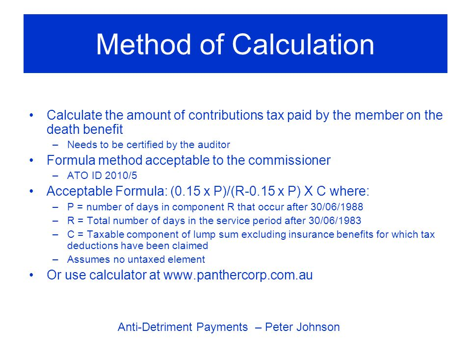 Method of Calculation Calculate the amount of contributions tax paid by the member on the death benefit –Needs to be certified by the auditor Formula method acceptable to the commissioner –ATO ID 2010/5 Acceptable Formula: (0.15 x P)/(R-0.15 x P) X C where: –P = number of days in component R that occur after 30/06/1988 –R = Total number of days in the service period after 30/06/1983 –C = Taxable component of lump sum excluding insurance benefits for which tax deductions have been claimed –Assumes no untaxed element Or use calculator at www.panthercorp.com.au Anti-Detriment Payments – Peter Johnson