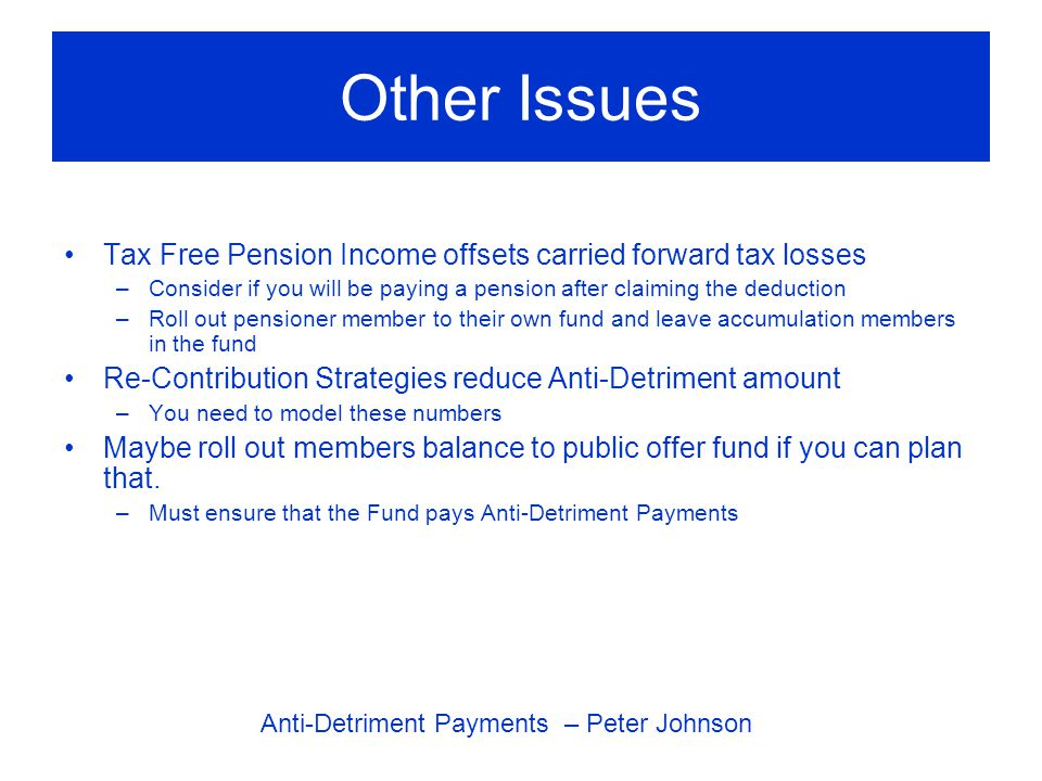 Other Issues Tax Free Pension Income offsets carried forward tax losses –Consider if you will be paying a pension after claiming the deduction –Roll out pensioner member to their own fund and leave accumulation members in the fund Re-Contribution Strategies reduce Anti-Detriment amount –You need to model these numbers Maybe roll out members balance to public offer fund if you can plan that.