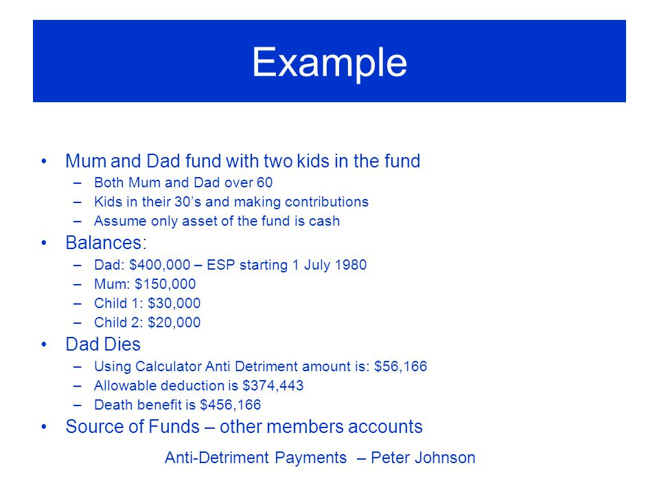 Example Mum and Dad fund with two kids in the fund –Both Mum and Dad over 60 –Kids in their 30's and making contributions –Assume only asset of the fund is cash Balances: –Dad: $400,000 – ESP starting 1 July 1980 –Mum: $150,000 –Child 1: $30,000 –Child 2: $20,000 Dad Dies –Using Calculator Anti Detriment amount is: $56,166 –Allowable deduction is $374,443 –Death benefit is $456,166 Source of Funds – other members accounts Anti-Detriment Payments – Peter Johnson