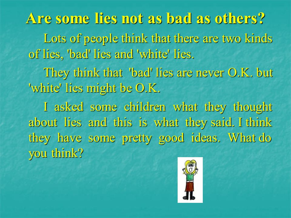 Are some lies not as bad as others? Lots of people think that there are two kinds of lies, 'bad' lies and 'white' lies. Lots of people think that ther