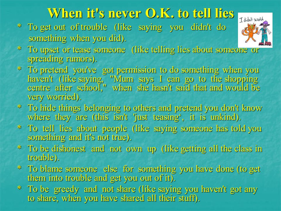 When it's never O.K. to tell lies * To get out of trouble (like saying you didn't do something when you did). something when you did). * To upset or t