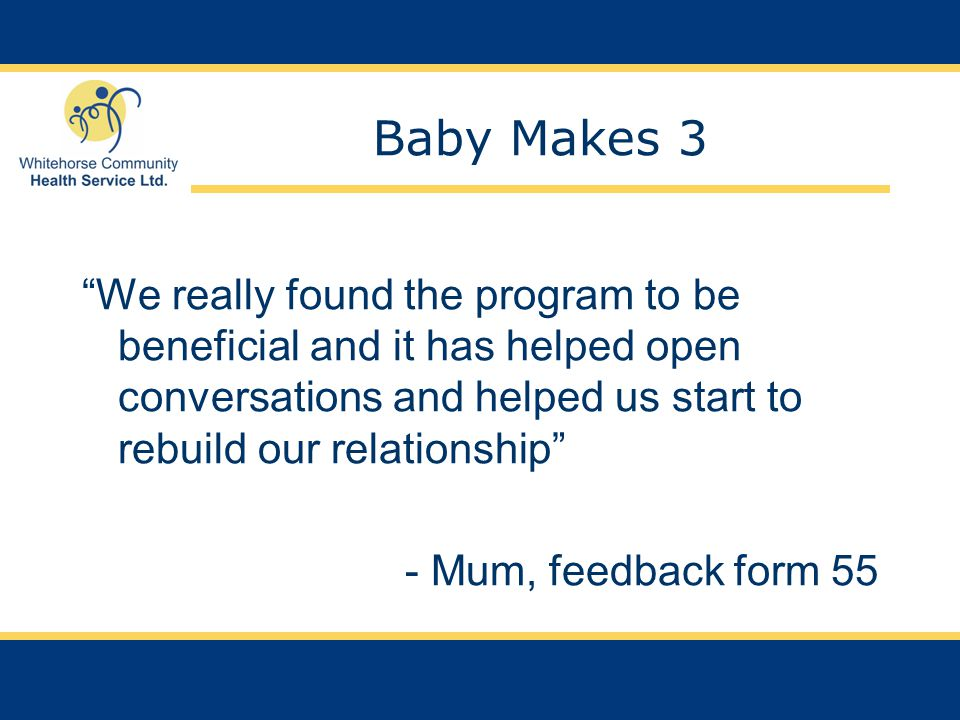 Baby Makes 3 We really found the program to be beneficial and it has helped open conversations and helped us start to rebuild our relationship - Mum, feedback form 55