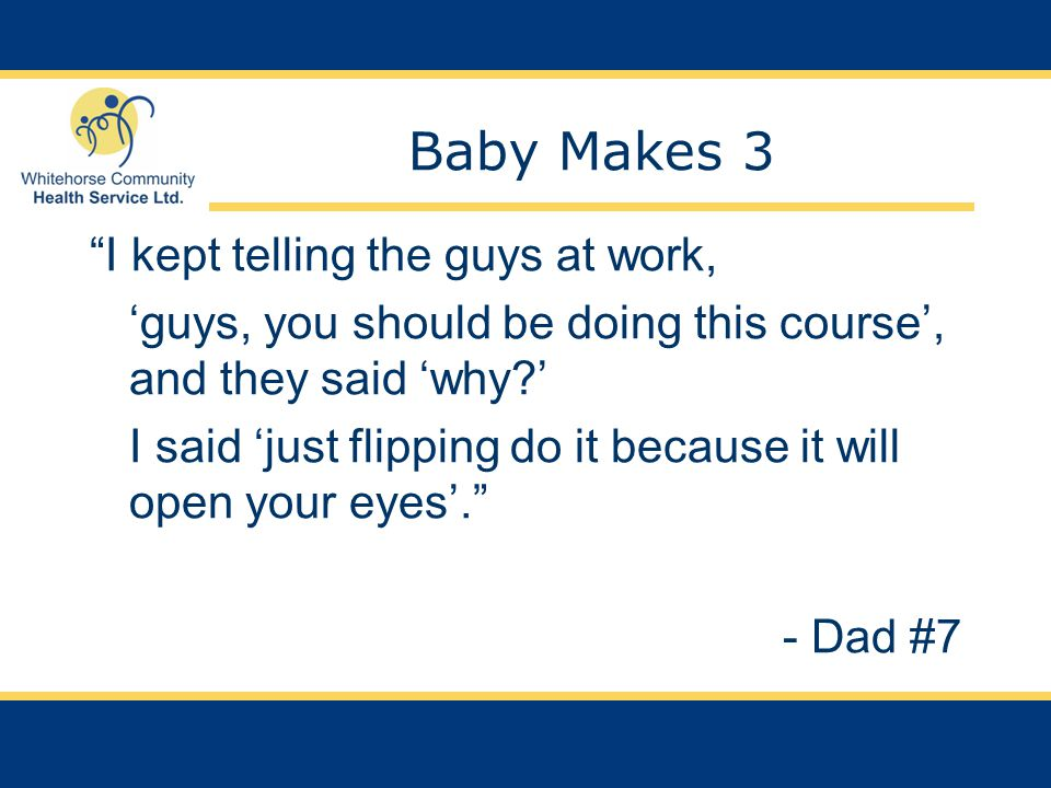Baby Makes 3 I kept telling the guys at work, 'guys, you should be doing this course', and they said 'why ' I said 'just flipping do it because it will open your eyes'. - Dad #7