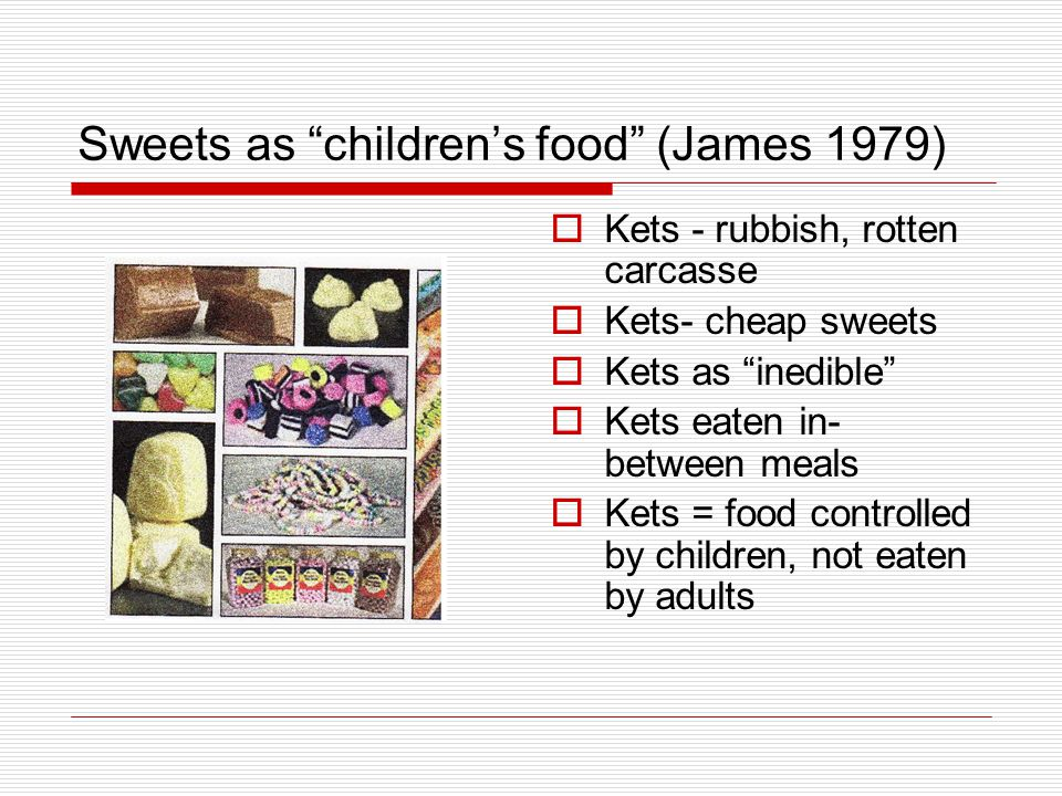 Sweets as children's food (James 1979)  Kets - rubbish, rotten carcasse  Kets- cheap sweets  Kets as inedible  Kets eaten in- between meals  Kets = food controlled by children, not eaten by adults
