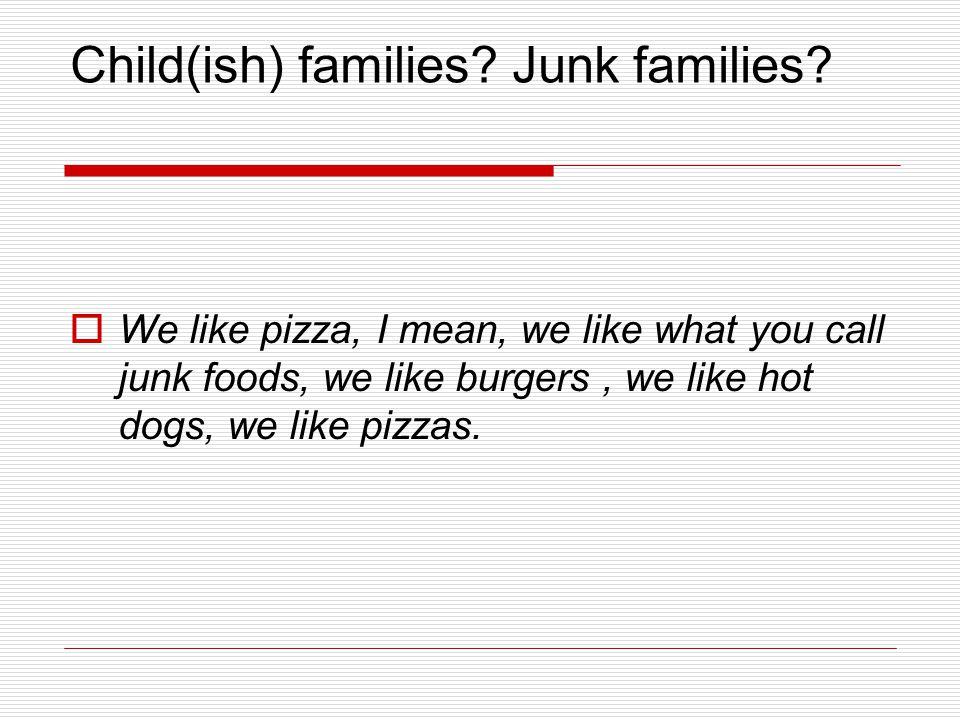 Child(ish) families. Junk families.