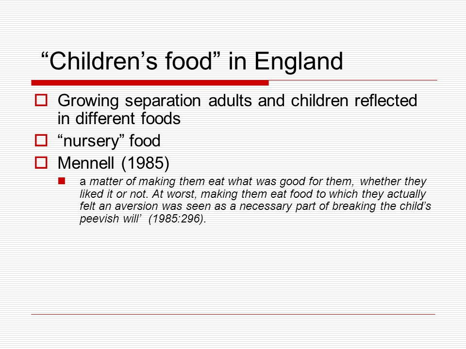 Children's food in England  Growing separation adults and children reflected in different foods  nursery food  Mennell (1985) a matter of making them eat what was good for them, whether they liked it or not.