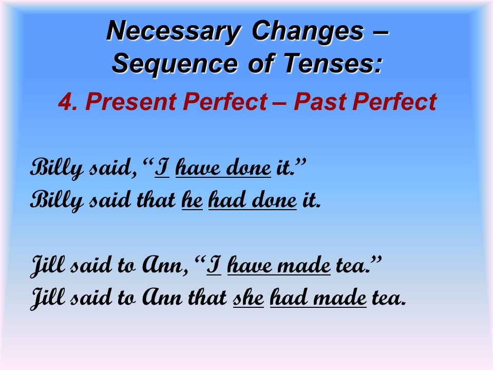 """Necessary Changes – Sequence of Tenses: 4. Present Perfect – Past Perfect Billy said, """"I have done it."""" Billy said that he had done it. Jill said to A"""