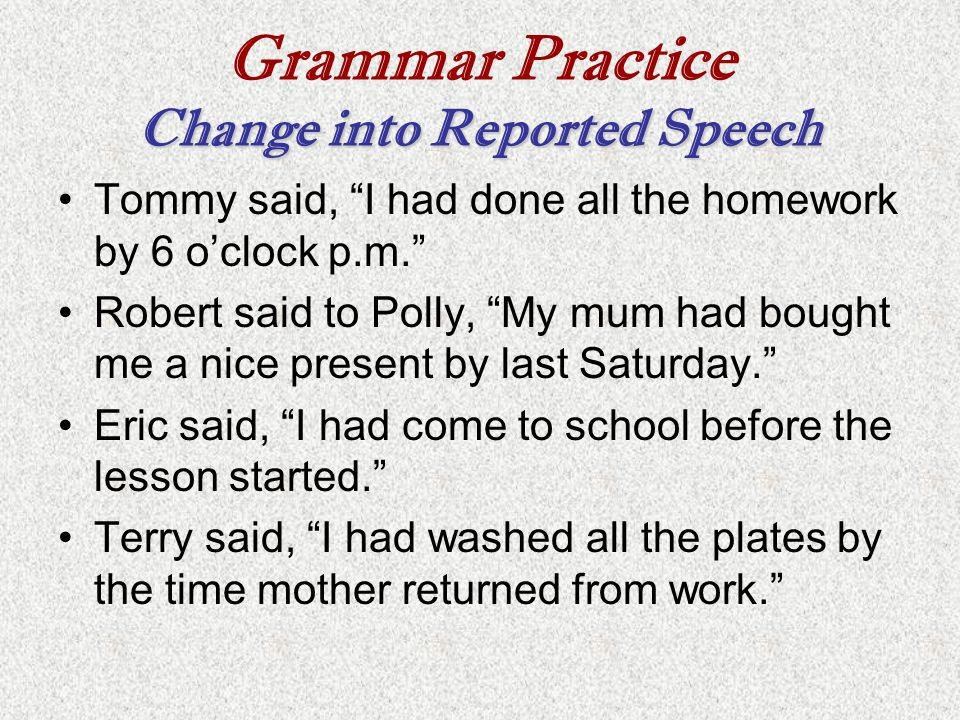 """Change into Reported Speech Grammar Practice Change into Reported Speech Tommy said, """"I had done all the homework by 6 o'clock p.m."""" Robert said to Po"""