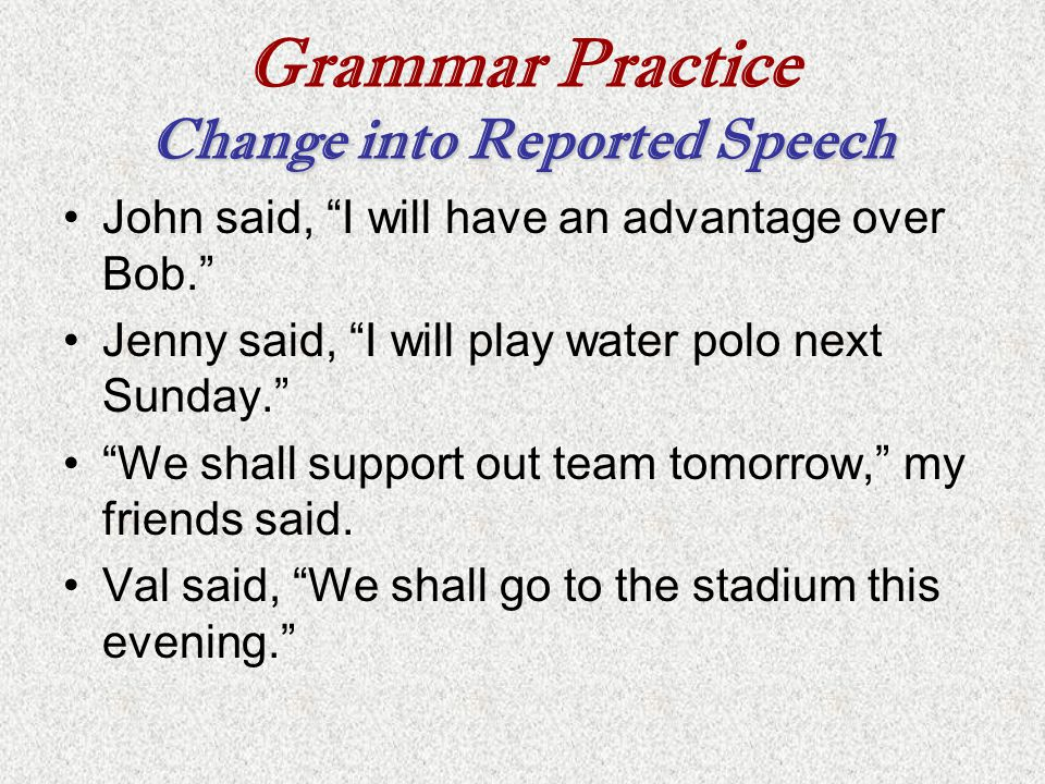 """Grammar Practice Change into Reported Speech John said, """"I will have an advantage over Bob."""" Jenny said, """"I will play water polo next Sunday."""" """"We sha"""
