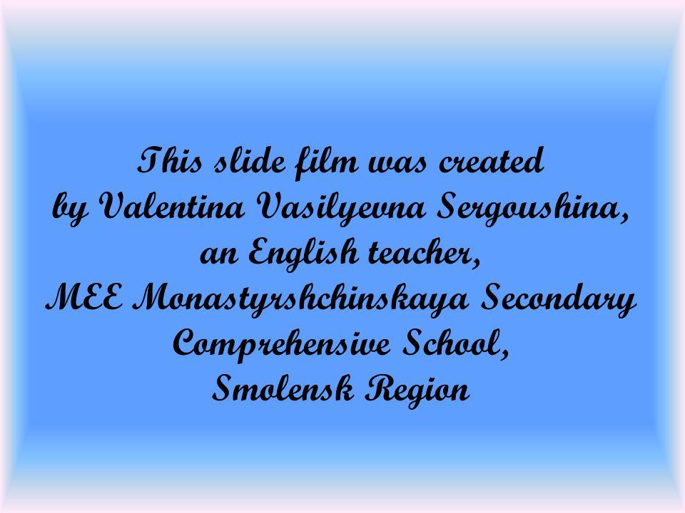 This slide film was created by Valentina Vasilyevna Sergoushina, an English teacher, MEE Monastyrshchinskaya Secondary Comprehensive School, Smolensk