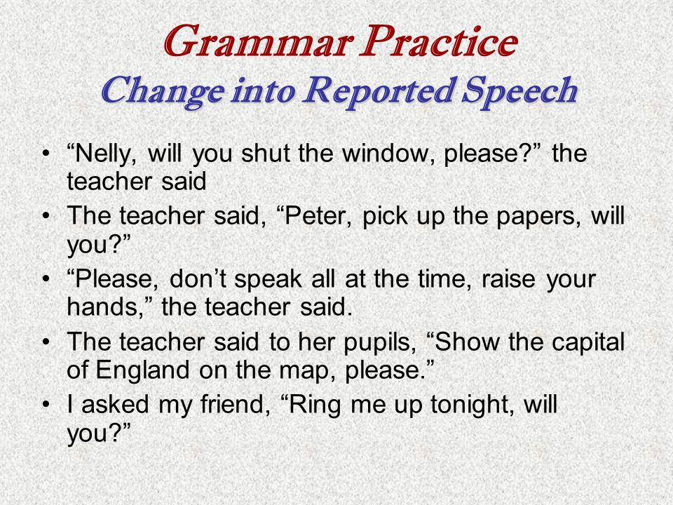 "Change into Reported Speech Grammar Practice Change into Reported Speech ""Nelly, will you shut the window, please?"" the teacher said The teacher said,"