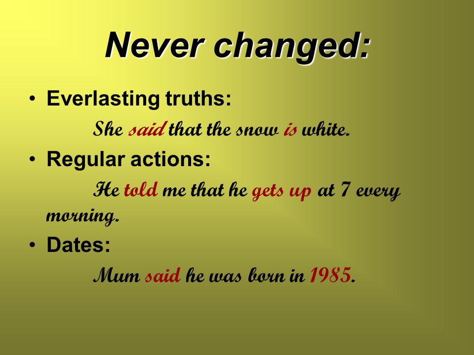 Never changed: Everlasting truths: She said that the snow is white. Regular actions: He told me that he gets up at 7 every morning. Dates: Mum said he
